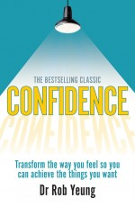 Confidence: Transform the way you feel so you can achieve the things you want