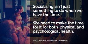 Socialising - we need to make the time for it