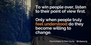 20160508 To win people over, listen to their point of view first. Only when people truly feel understood do they become willing to change