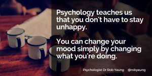 Psychology teaches us that you don't have to stay unhappy - you can change your mood simply by changing what you're doing