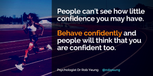 People can't see how little confidence you may have - behave confidently