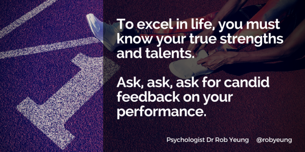 To excel in life, you must know your true strengths and talents - ask, ask, ask for candid feedback on your performance